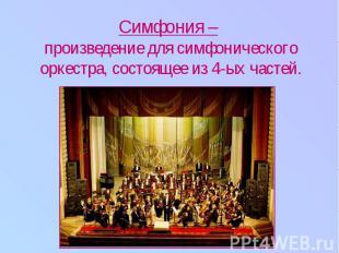 Симфония – произведение для симфонического оркестра, состоящее из 4-ых частей.