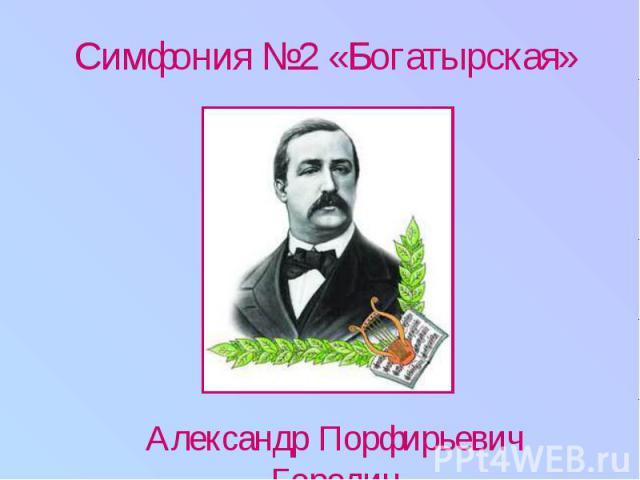 Симфония №2 «Богатырская» Александр Порфирьевич Бородин