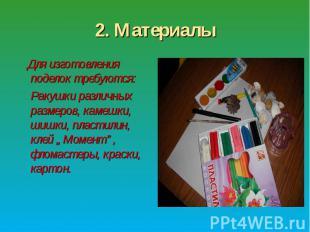 2. Материалы Для изготовления поделок требуются: Ракушки различных размеров, кам