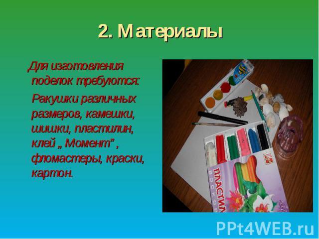 """2. Материалы Для изготовления поделок требуются: Ракушки различных размеров, камешки, шишки, пластилин, клей """"Момент"""", фломастеры, краски, картон."""