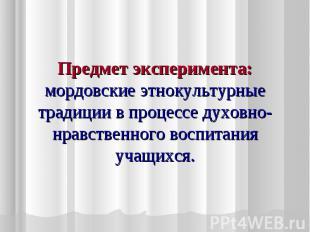 Предмет эксперимента: мордовские этнокультурные традиции в процессе духовно-нрав