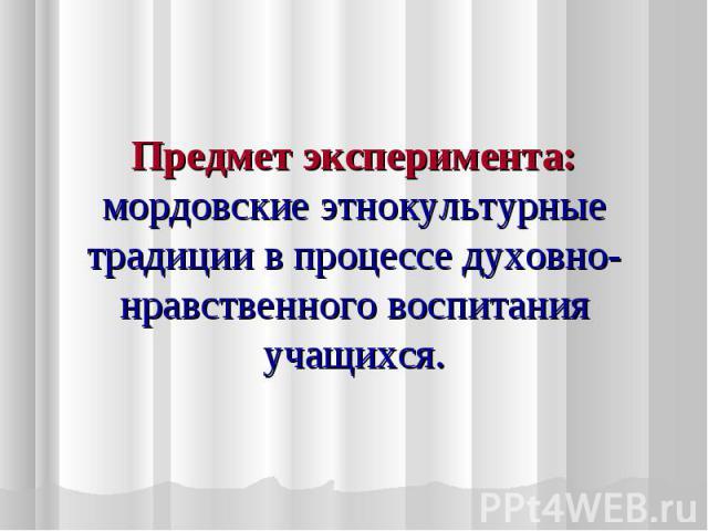 Предмет эксперимента: мордовские этнокультурные традиции в процессе духовно-нравственного воспитания учащихся.
