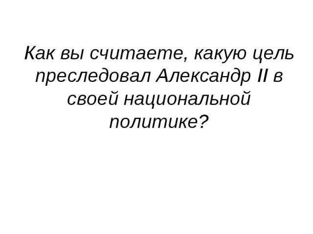 Как вы считаете, какую цель преследовал Александр II в своей национальной политике?