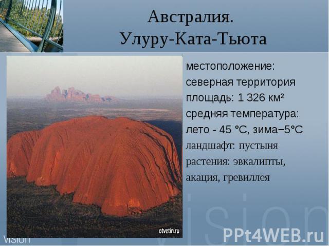 Австралия. Улуру-Ката-Тьютаместоположение:северная территорияплощадь: 1 326 км²средняя температура:лето - 45 °C, зима−5°Cландшафт: пустынярастения: эвкалипты,акация, гревиллея