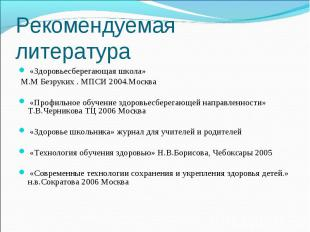 Рекомендуемая литература «Здоровьесберегающая школа» М.М Безруких . МПСИ 2004.Мо