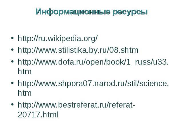 Информационные ресурсыhttp://ru.wikipedia.org/http://www.stilistika.by.ru/08.shtmhttp://www.dofa.ru/open/book/1_russ/u33.htmhttp://www.shpora07.narod.ru/stil/science.htmhttp://www.bestreferat.ru/referat-20717.html