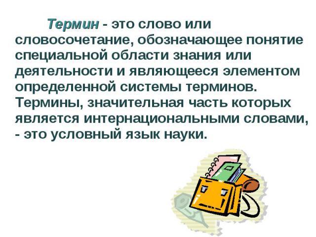 Термин - это слово или словосочетание, обозначающее понятие специальной области знания или деятельности и являющееся элементом определенной системы терминов. Термины, значительная часть которых является интернациональными словами, - это условный язы…