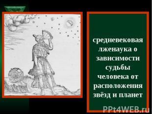 Астрология – средневековая лженаука о зависимости судьбы человека от расположени