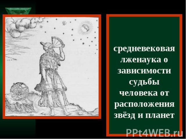 Астрология – средневековая лженаука о зависимости судьбы человека от расположения звёзд и планет