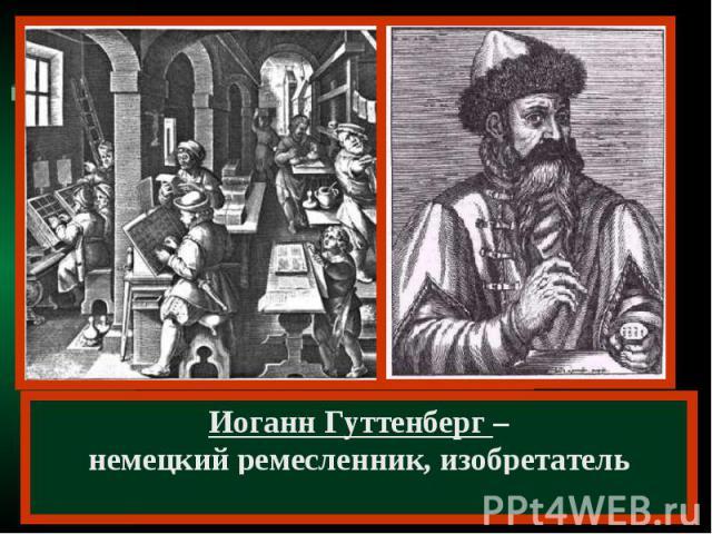 Иоганн Гуттенберг –немецкий ремесленник, изобретатель книгопечатания