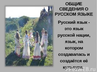 ОБЩИЕ СВЕДЕНИЯ О РУССКОМ ЯЗЫКЕРусский язык - это язык русской нации, язык, на ко