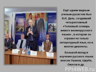 Ещё одним видным ученым-русистом был В.И. Даль, создавший четырехтомный «Толковы