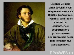 В современном виде русский язык впервые появился в 19 веке, в эпоху А.С. Пушкина