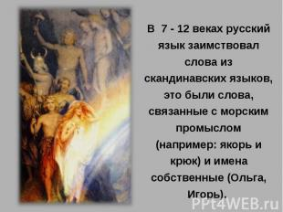 В 7 - 12 веках русский язык заимствовал слова из скандинавских языков, это были