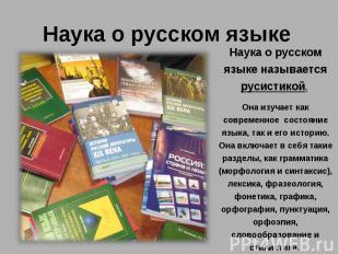 Наука о русском языкеНаука о русском языке называется русистикой. Она изучает ка