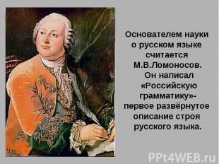 Основателем науки о русском языке считается М.В.Ломоносов. Он написал «Российску