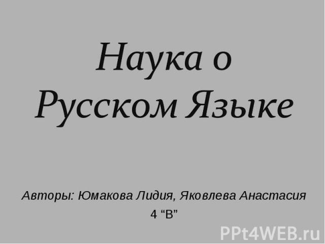 """Наука о Русском Языке Авторы: Юмакова Лидия, Яковлева Анастасия 4 """"В"""""""