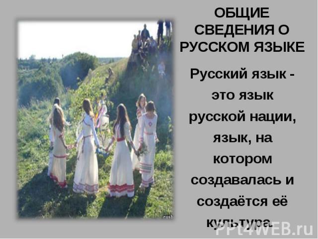 ОБЩИЕ СВЕДЕНИЯ О РУССКОМ ЯЗЫКЕРусский язык - это язык русской нации, язык, на котором создавалась и создаётся её культура.