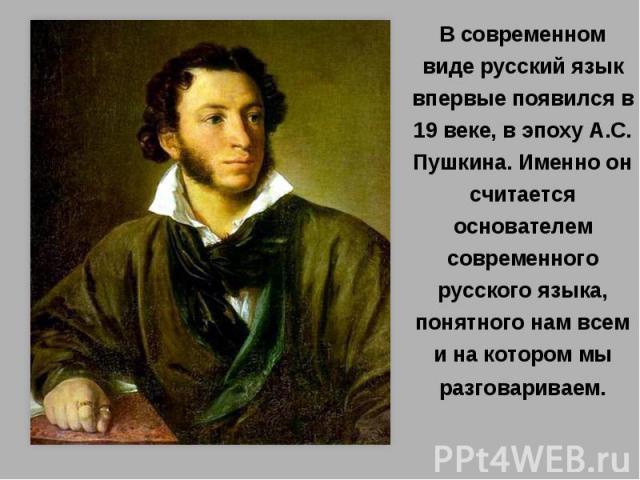 В современном виде русский язык впервые появился в 19 веке, в эпоху А.С. Пушкина. Именно он считается основателем современного русского языка, понятного нам всем и на котором мы разговариваем.