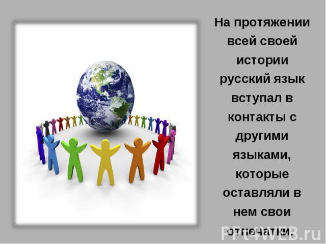На протяжении всей своей истории русский язык вступал в контакты с другими языками, которые оставляли в нем свои отпечатки.