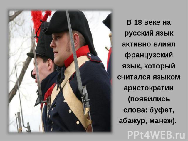 В 18 веке на русский язык активно влиял французский язык, который считался языком аристократии (появились слова: буфет, абажур, манеж).
