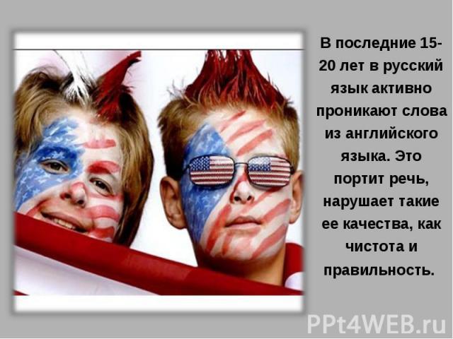 В последние 15-20 лет в русский язык активно проникают слова из английского языка. Это портит речь, нарушает такие ее качества, как чистота и правильность.