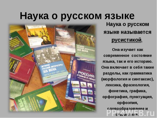 Наука о русском языкеНаука о русском языке называется русистикой. Она изучает как современное состояние языка, так и его историю. Она включает в себя такие разделы, как грамматика (морфология и синтаксис), лексика, фразеология, фонетика, графика, ор…
