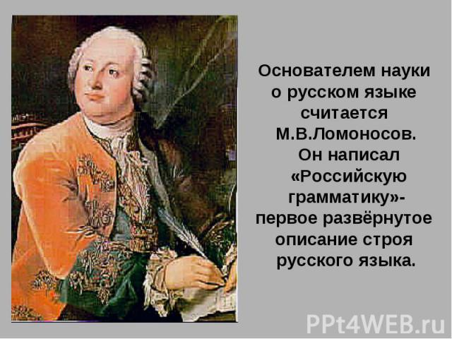 Основателем науки о русском языке считается М.В.Ломоносов. Он написал «Российскую грамматику»-первое развёрнутое описание строя русского языка.