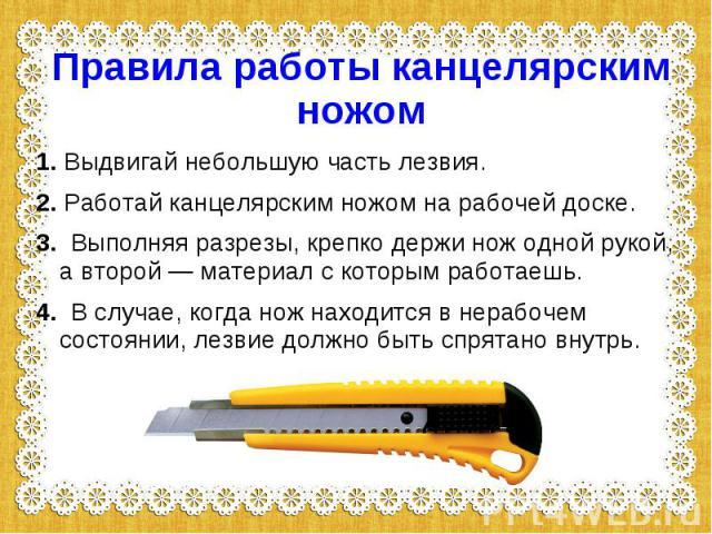 Правила работы канцелярским ножом1. Выдвигай небольшую часть лезвия.2. Работай канцелярским ножом на рабочей доске.3. Выполняя разрезы, крепко держи нож одной рукой, а второй — материал с которым работаешь.4. В случае, когда нож находится в нерабоче…