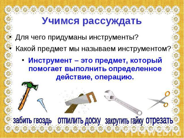 Учимся рассуждать Для чего придуманы инструменты?Какой предмет мы называем инструментом?Инструмент – это предмет, который помогает выполнить определенное действие, операцию.