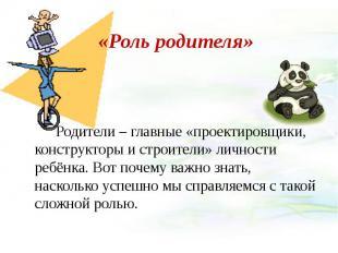 «Роль родителя» Родители – главные «проектировщики, конструкторы и строители» ли