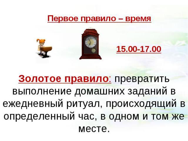 Первое правило – времяЗолотое правило: превратить выполнение домашних заданий в ежедневный ритуал, происходящий в определенный час, в одном и том же месте.