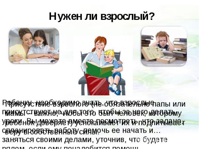 Нужен ли взрослый? Ребенку необходимо знать, что взрослые присутствуют не для того, чтобы за него делать уроки. Вы можете вместе посмотреть, что задано, спланировать работу, помочь ее начать и… заняться своими делами, уточнив, что будете рядом, если…