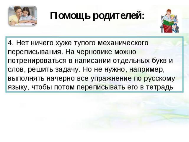 Помощь родителей:4. Нет ничего хуже тупого механического переписывания. На черновике можно потренироваться в написании отдельных букв и слов, решить задачу. Но не нужно, например, выполнять начерно все упражнение по русскому языку, чтобы потом переп…