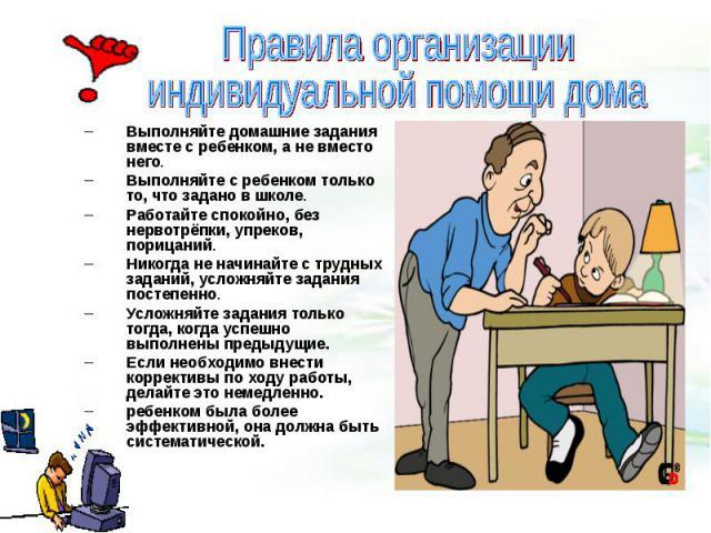 Правила организации индивидуальной помощи домаВыполняйте домашние задания вместе с ребенком, а не вместо него. Выполняйте с ребенком только то, что задано в школе. Работайте спокойно, без нервотрёпки, упреков, порицаний. Никогда не начинайте с трудн…