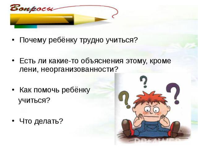 Почему ребёнку трудно учиться?Есть ли какие-то объяснения этому, кроме лени, неорганизованности?Как помочь ребёнку учиться?Что делать?