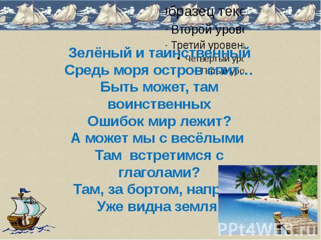 Зелёный и таинственныйСредь моря остров спит…Быть может, там воинственныхОшибок мир лежит?А может мы с весёлыми Там встретимся с глаголами?Там, за бортом, направоУже видна земля.