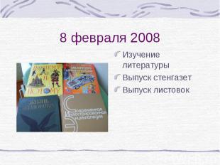 8 февраля 2008Изучение литературыВыпуск стенгазетВыпуск листовок