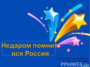 Недаром помнит вся Россия Учитель истории высшей категории МОУ СОШ №1 г.о. Звени