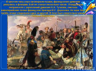 В шестом часу утра заговорили пушки, французские дивизии ринулись к флешам. Бой