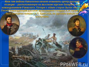 Меж тем войска Наполеона начали атаковать центр русской позиции – расположенную