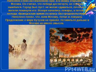 Наполеон стоял на Поклонной горе. Его взору открывалась Москва. Он считал, что п