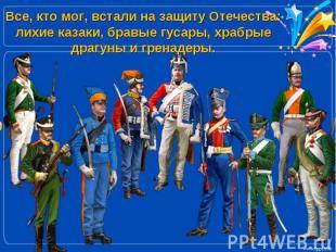 Все, кто мог, встали на защиту Отечества: лихие казаки, бравые гусары, храбрые д