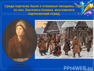 Среди партизан были и отважные женщины. Одна из них, Василиса Кожина, возглавлял