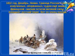 1812 год. Декабрь. Неман. Граница России. Горстка измученных, оборванных, чудом