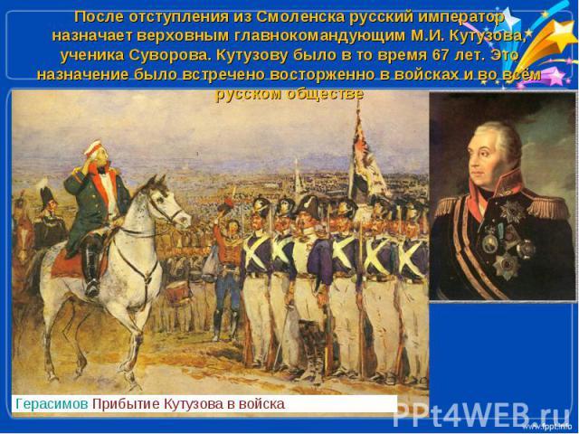 После отступления из Смоленска русский император назначает верховным главнокомандующим М.И. Кутузова, ученика Суворова. Кутузову было в то время 67 лет. Это назначение было встречено восторженно в войсках и во всём русском обществе