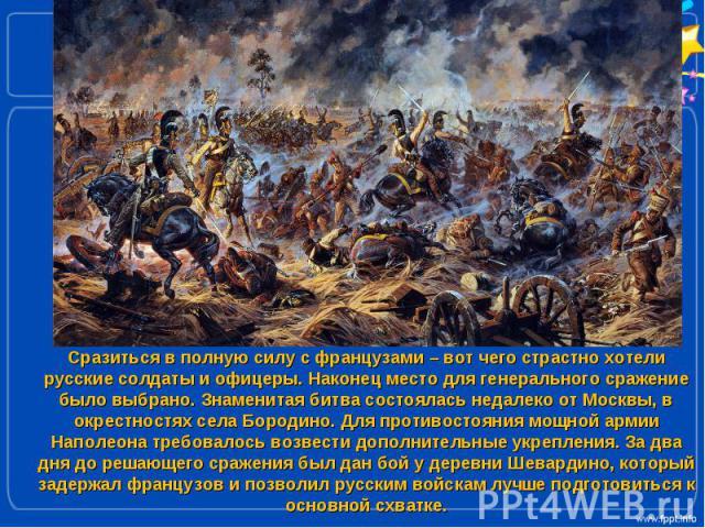 Сразиться в полную силу с французами – вот чего страстно хотели русские солдаты и офицеры. Наконец место для генерального сражение было выбрано. Знаменитая битва состоялась недалеко от Москвы, в окрестностях села Бородино. Для противостояния мощной …