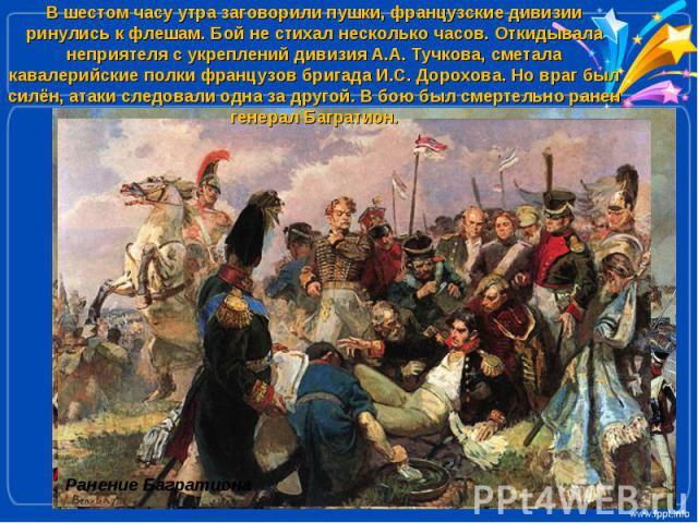 В шестом часу утра заговорили пушки, французские дивизии ринулись к флешам. Бой не стихал несколько часов. Откидывала неприятеля с укреплений дивизия А.А. Тучкова, сметала кавалерийские полки французов бригада И.С. Дорохова. Но враг был силён, атаки…