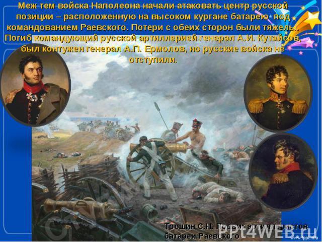Меж тем войска Наполеона начали атаковать центр русской позиции – расположенную на высоком кургане батарею под командованием Раевского. Потери с обеих сторон были тяжелы. Погиб командующий русской артиллерией генерал А.И. Кутайсов, был контужен гене…