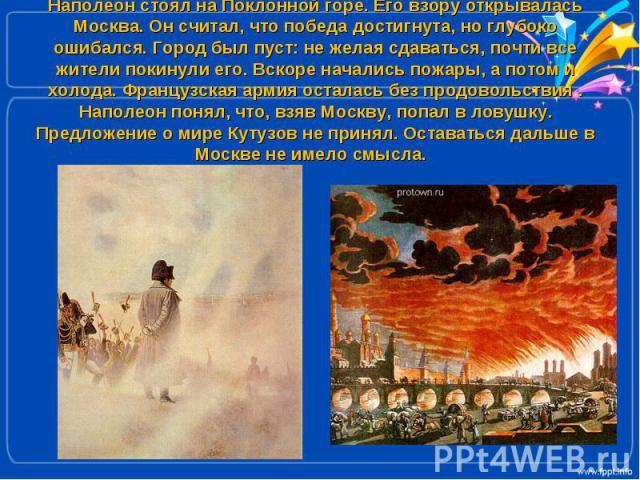 Наполеон стоял на Поклонной горе. Его взору открывалась Москва. Он считал, что победа достигнута, но глубоко ошибался. Город был пуст: не желая сдаваться, почти все жители покинули его. Вскоре начались пожары, а потом и холода. Французская армия ост…